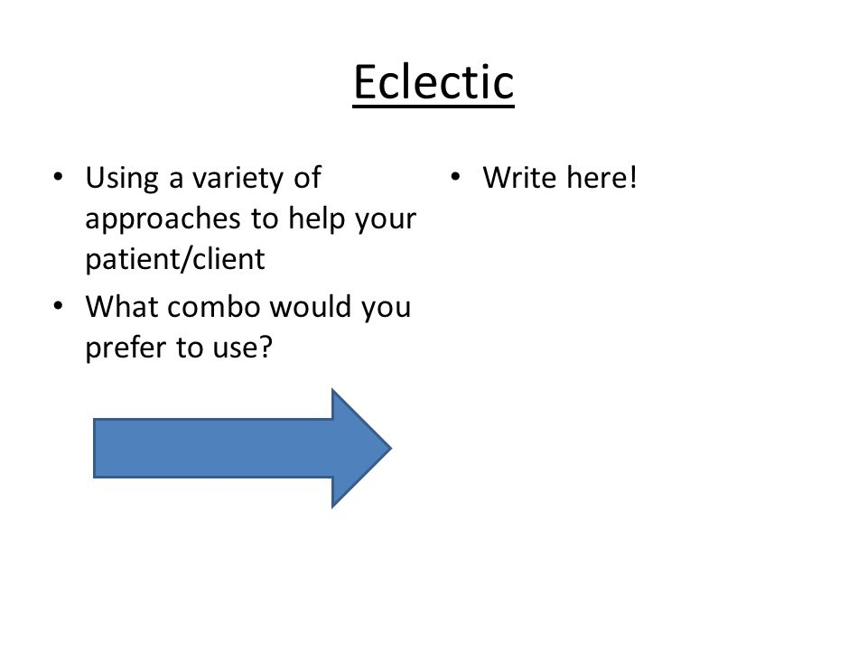 Eclectic Using a variety of approaches to help your patient/client What combo would you prefer to use.