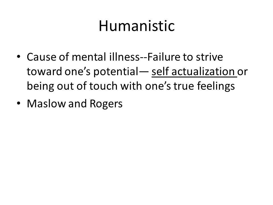 Humanistic Cause of mental illness--Failure to strive toward one's potential— self actualization or being out of touch with one's true feelings Maslow