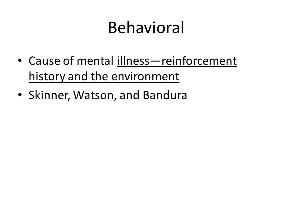 Behavioral Cause of mental illness—reinforcement history and the environment Skinner, Watson, and Bandura