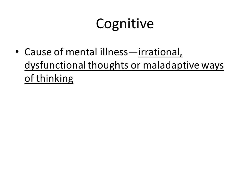 Cognitive Cause of mental illness—irrational, dysfunctional thoughts or maladaptive ways of thinking