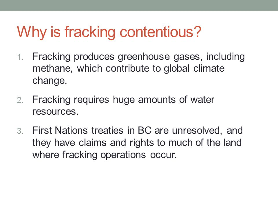 Why is fracking contentious? 1. Fracking produces greenhouse gases, including methane, which contribute to global climate change. 2. Fracking requires