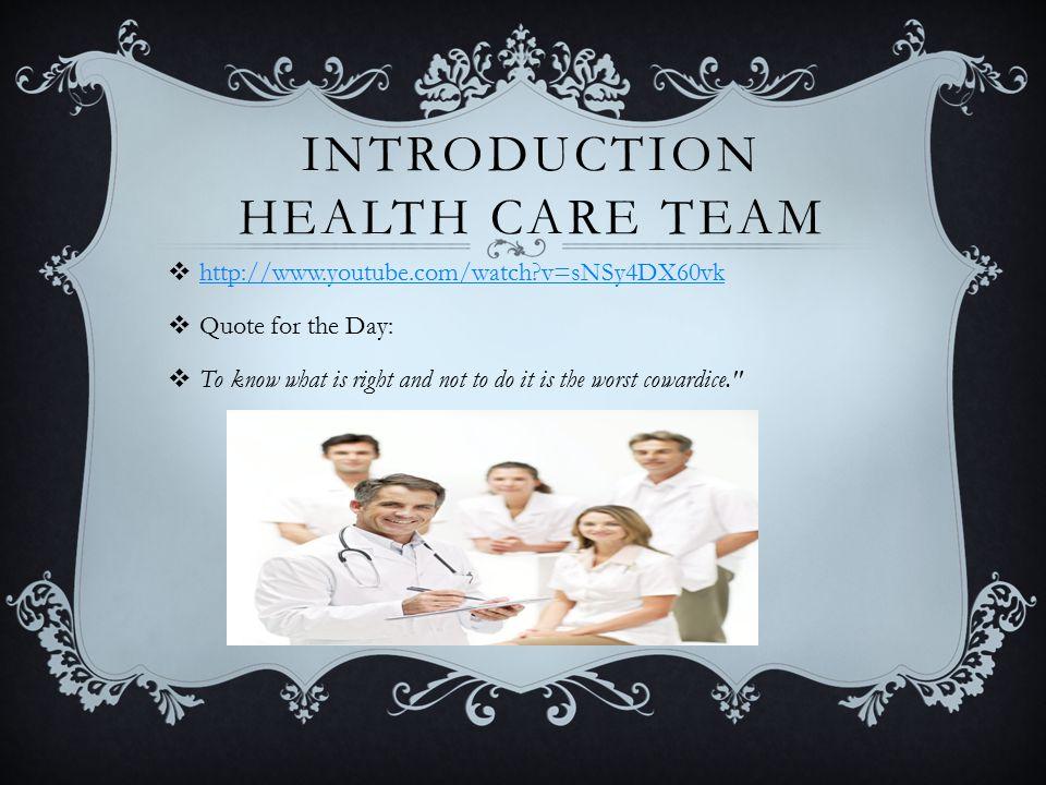 INTRODUCTION HEALTH CARE TEAM  http://www.youtube.com/watch v=sNSy4DX60vk http://www.youtube.com/watch v=sNSy4DX60vk  Quote for the Day:  To know what is right and not to do it is the worst cowardice.