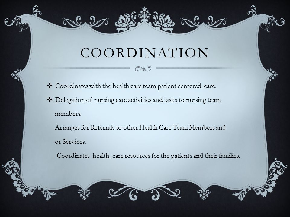 COORDINATION  Coordinates with the health care team patient centered care.