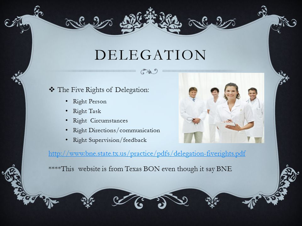DELEGATION  The Five Rights of Delegation: Right Person Right Task Right Circumstances Right Directions/communication Right Supervision/feedback http://www.bne.state.tx.us/practice/pdfs/delegation-fiverights.pdf ****This website is from Texas BON even though it say BNE