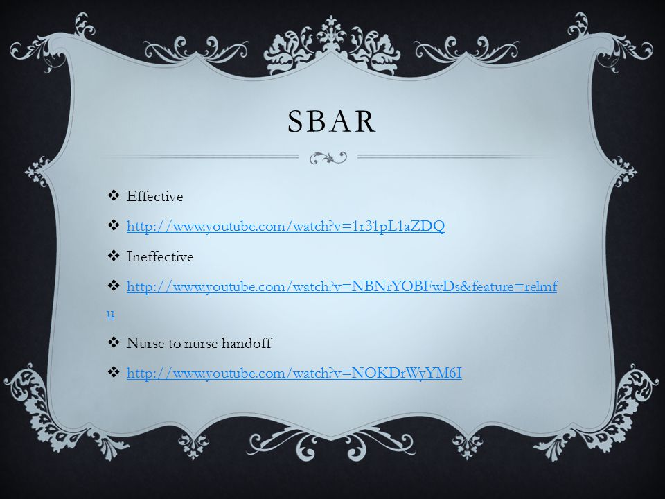 SBAR  Effective  http://www.youtube.com/watch v=1r31pL1aZDQ http://www.youtube.com/watch v=1r31pL1aZDQ  Ineffective  http://www.youtube.com/watch v=NBNrYOBFwDs&feature=relmf u http://www.youtube.com/watch v=NBNrYOBFwDs&feature=relmf u  Nurse to nurse handoff  http://www.youtube.com/watch v=NOKDrWyYM6I http://www.youtube.com/watch v=NOKDrWyYM6I
