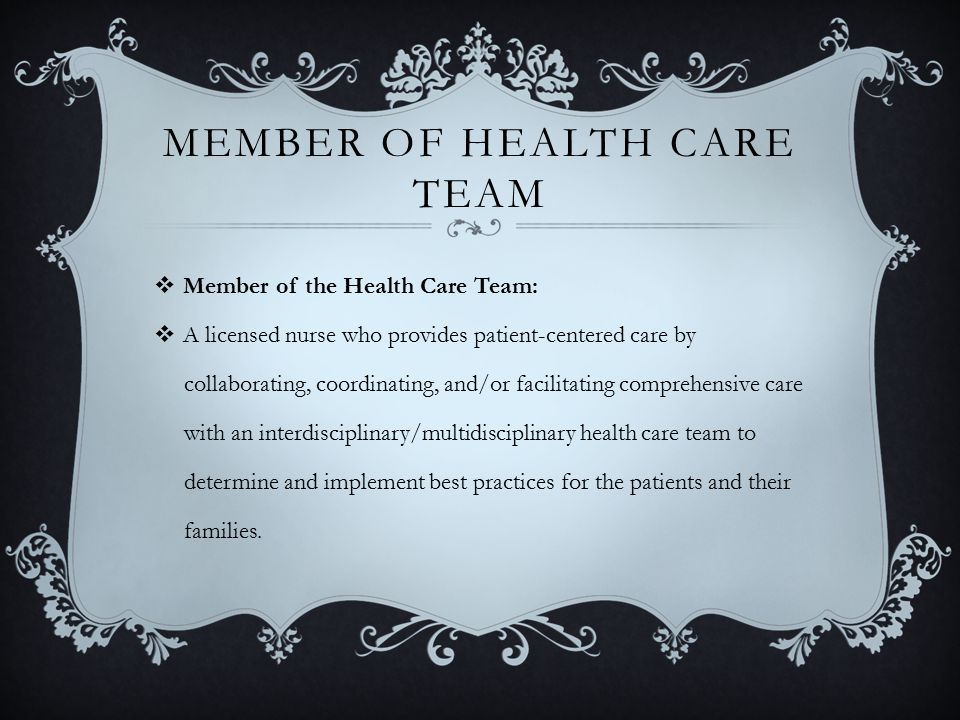MEMBER OF HEALTH CARE TEAM  Member of the Health Care Team:  A licensed nurse who provides patient-centered care by collaborating, coordinating, and/or facilitating comprehensive care with an interdisciplinary/multidisciplinary health care team to determine and implement best practices for the patients and their families.