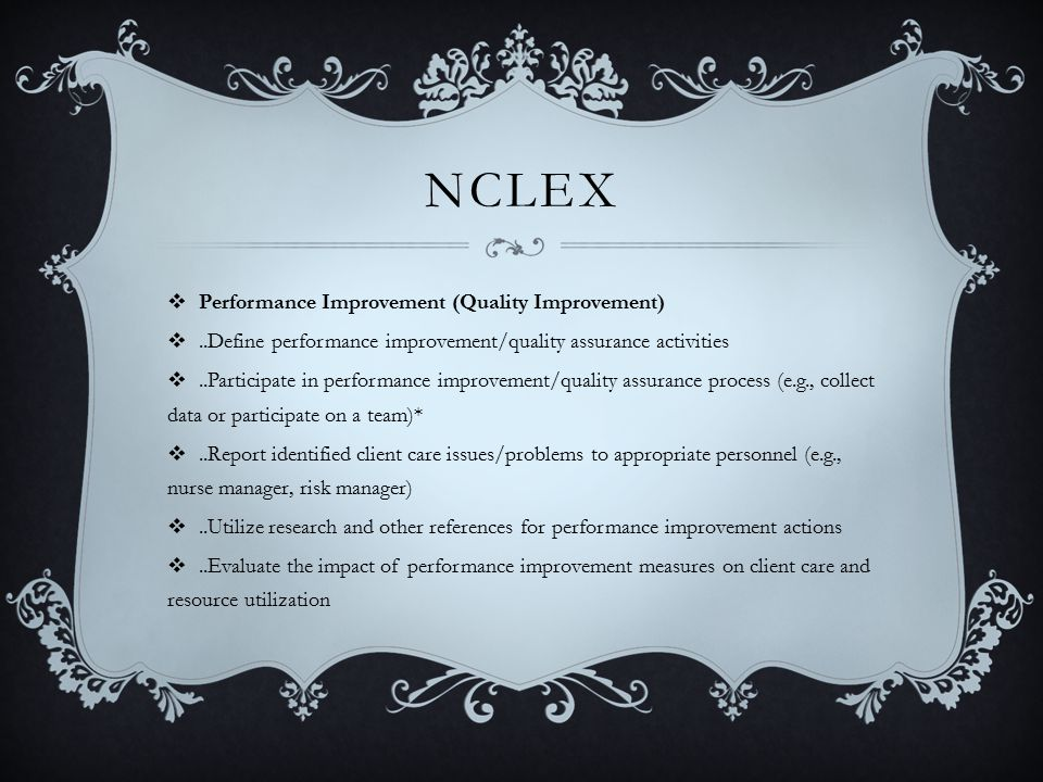 NCLEX  Performance Improvement (Quality Improvement) ..Define performance improvement/quality assurance activities ..Participate in performance improvement/quality assurance process (e.g., collect data or participate on a team)* ..Report identified client care issues/problems to appropriate personnel (e.g., nurse manager, risk manager) ..Utilize research and other references for performance improvement actions ..Evaluate the impact of performance improvement measures on client care and resource utilization