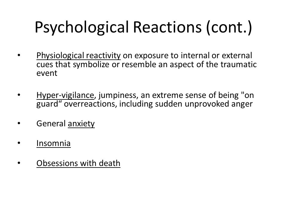 Psychological Reactions (cont.) Physiological reactivity on exposure to internal or external cues that symbolize or resemble an aspect of the traumatic event Hyper-vigilance, jumpiness, an extreme sense of being on guard overreactions, including sudden unprovoked anger General anxiety Insomnia Obsessions with death