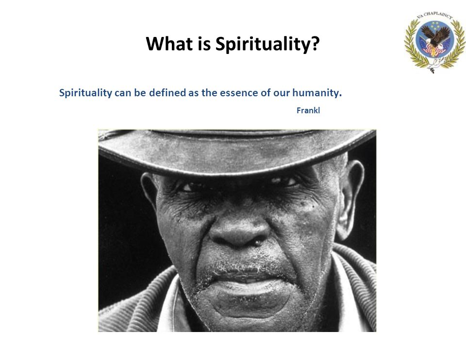 What is Spirituality Spirituality can be defined as the essence of our humanity. Frankl