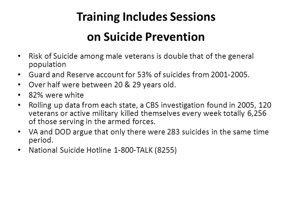 Training Includes Sessions on Suicide Prevention Risk of Suicide among male veterans is double that of the general population Guard and Reserve account for 53% of suicides from 2001-2005.