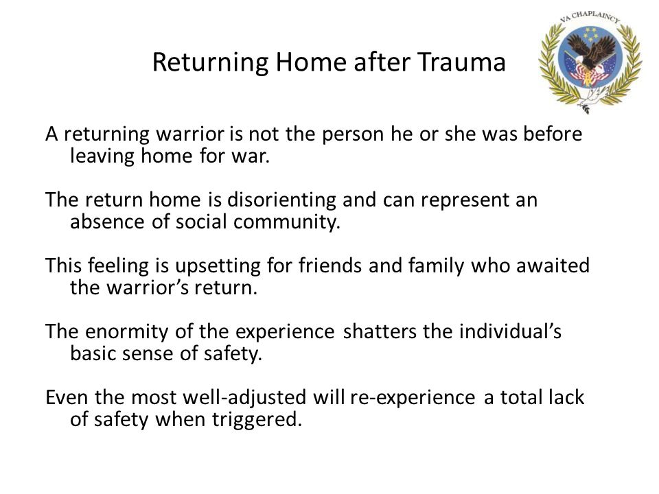 Returning Home after Trauma A returning warrior is not the person he or she was before leaving home for war.