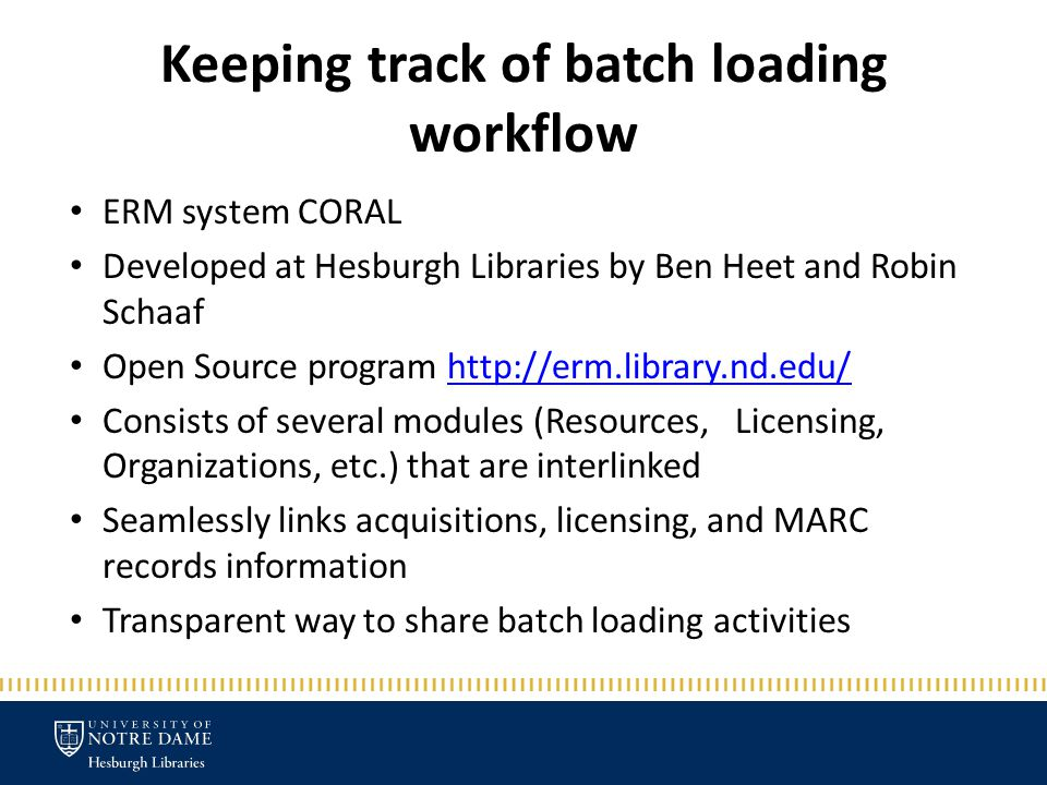 Keeping track of batch loading workflow ERM system CORAL Developed at Hesburgh Libraries by Ben Heet and Robin Schaaf Open Source program http://erm.library.nd.edu/http://erm.library.nd.edu/ Consists of several modules (Resources, Licensing, Organizations, etc.) that are interlinked Seamlessly links acquisitions, licensing, and MARC records information Transparent way to share batch loading activities