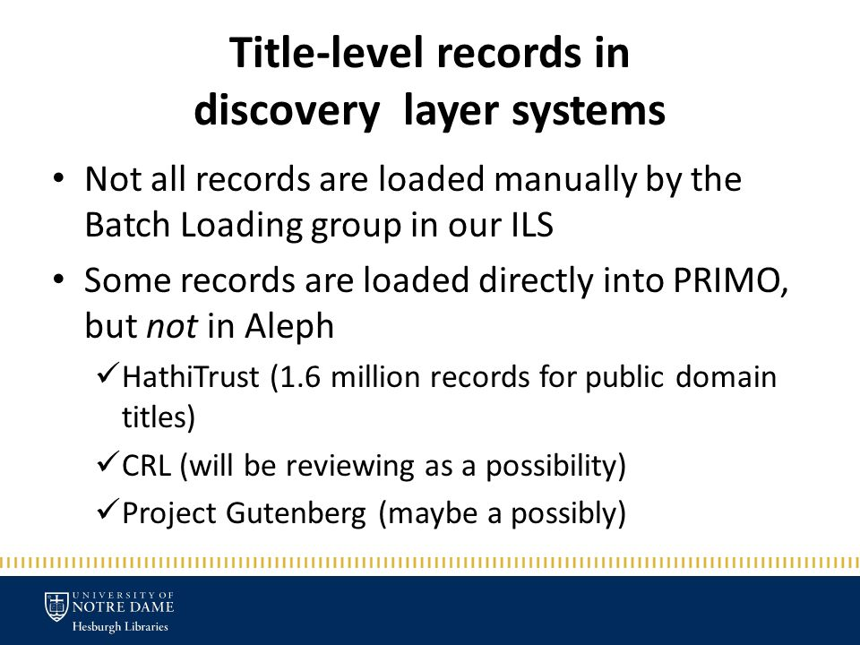 Title-level records in discovery layer systems Not all records are loaded manually by the Batch Loading group in our ILS Some records are loaded directly into PRIMO, but not in Aleph HathiTrust (1.6 million records for public domain titles) CRL (will be reviewing as a possibility) Project Gutenberg (maybe a possibly)