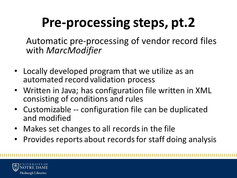 Pre-processing steps, pt.2 Automatic pre-processing of vendor record files with MarcModifier Locally developed program that we utilize as an automated record validation process Written in Java; has configuration file written in XML consisting of conditions and rules Customizable -- configuration file can be duplicated and modified Makes set changes to all records in the file Provides reports about records for staff doing analysis