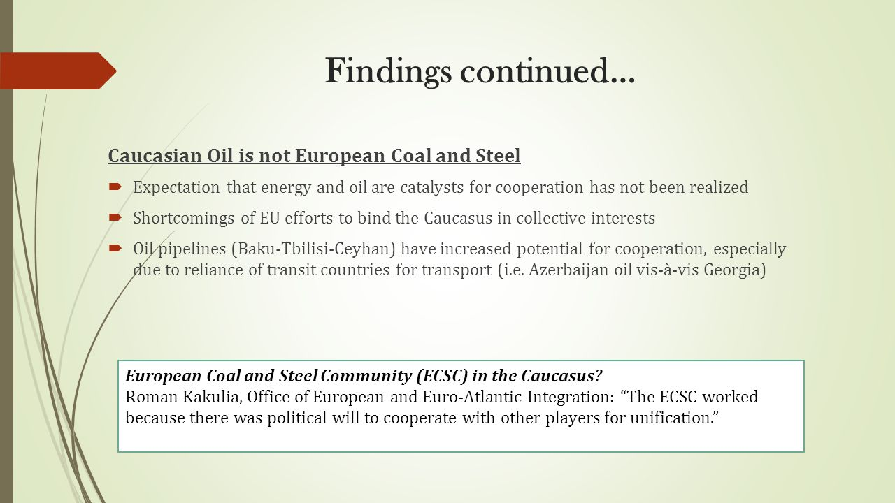 Findings continued… Caucasian Oil is not European Coal and Steel  Expectation that energy and oil are catalysts for cooperation has not been realized  Shortcomings of EU efforts to bind the Caucasus in collective interests  Oil pipelines (Baku-Tbilisi-Ceyhan) have increased potential for cooperation, especially due to reliance of transit countries for transport (i.e.