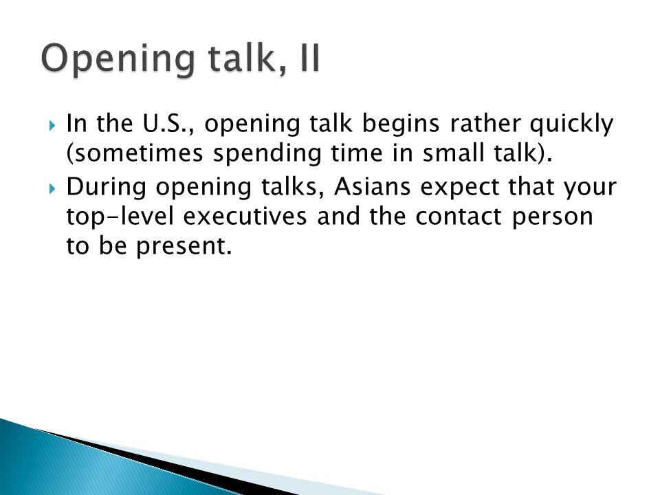  In the U.S., opening talk begins rather quickly (sometimes spending time in small talk).  During opening talks, Asians expect that your top-level e