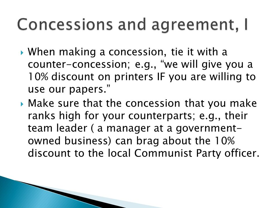 " When making a concession, tie it with a counter-concession; e.g., ""we will give you a 10% discount on printers IF you are willing to use our papers."