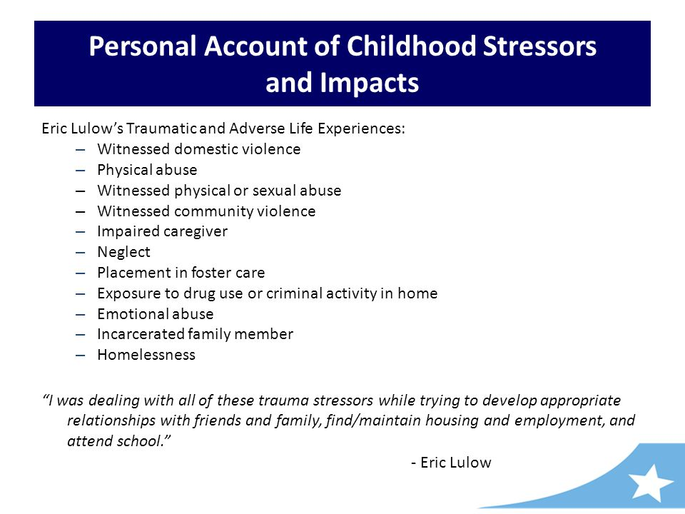 Personal Account of Childhood Stressors and Impacts Eric Lulow's Traumatic and Adverse Life Experiences: – Witnessed domestic violence – Physical abuse – Witnessed physical or sexual abuse – Witnessed community violence – Impaired caregiver – Neglect – Placement in foster care – Exposure to drug use or criminal activity in home – Emotional abuse – Incarcerated family member – Homelessness I was dealing with all of these trauma stressors while trying to develop appropriate relationships with friends and family, find/maintain housing and employment, and attend school. - Eric Lulow