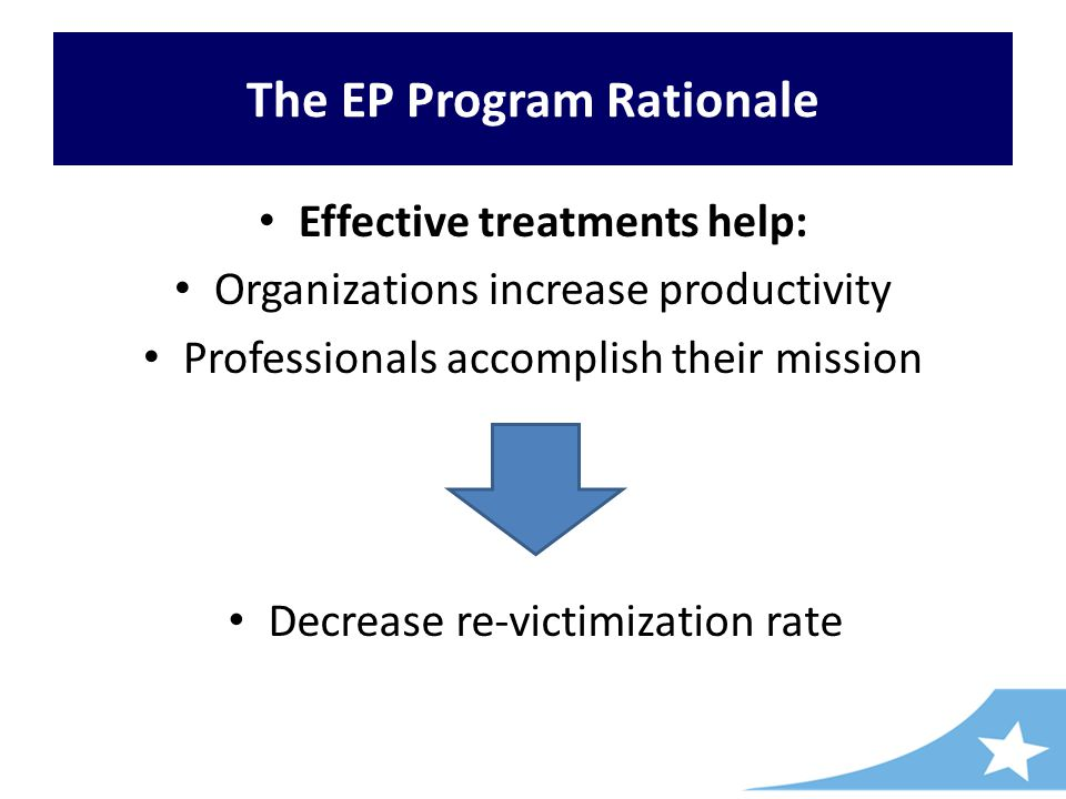 The EP Program Rationale Effective treatments help: Organizations increase productivity Professionals accomplish their mission Decrease re-victimization rate