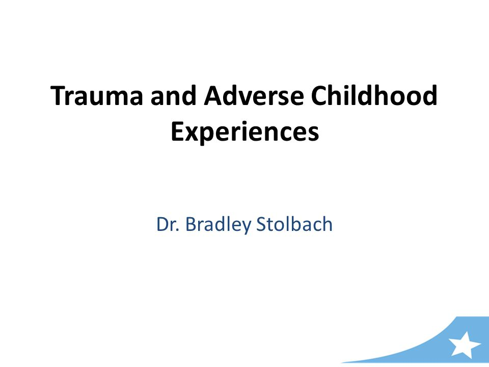 Trauma and Adverse Childhood Experiences Dr. Bradley Stolbach