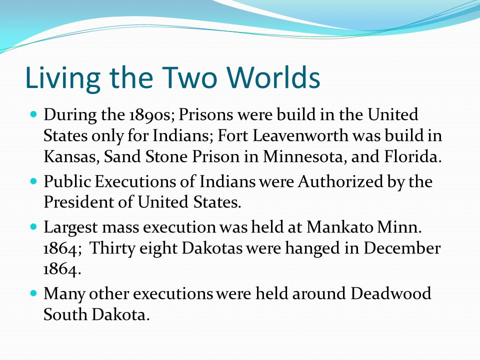 Living the Two Worlds During the 1890s; Prisons were build in the United States only for Indians; Fort Leavenworth was build in Kansas, Sand Stone Prison in Minnesota, and Florida.