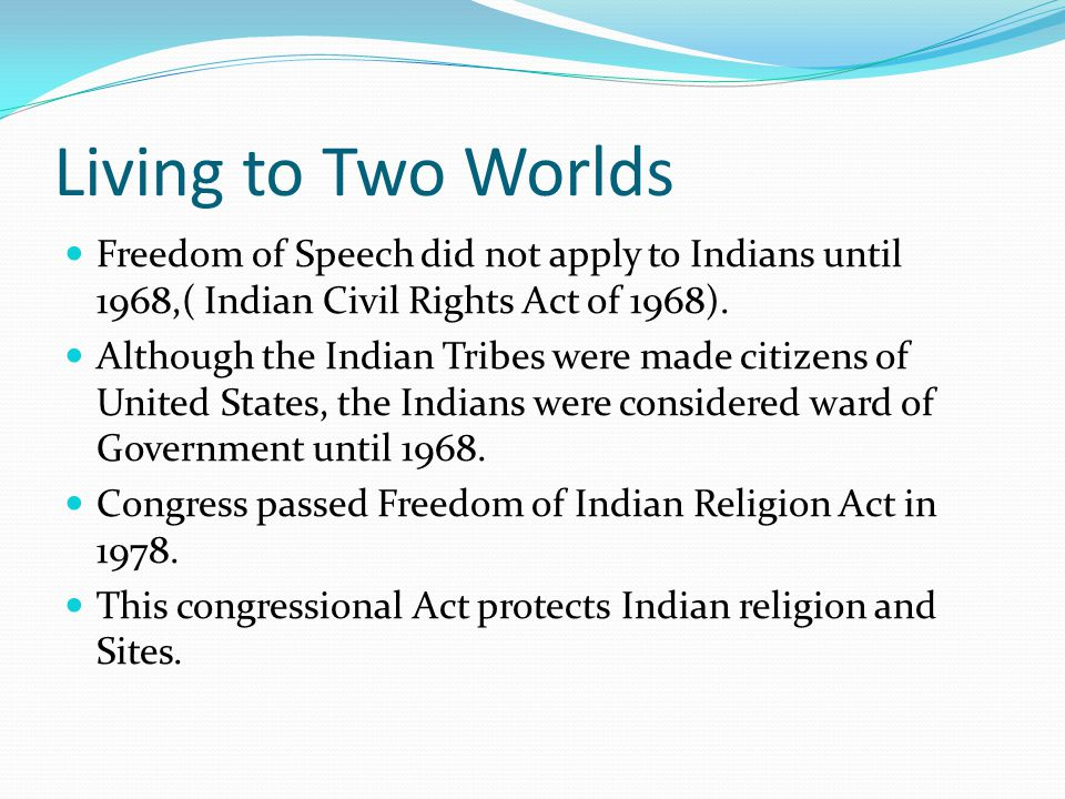 Living to Two Worlds Freedom of Speech did not apply to Indians until 1968,( Indian Civil Rights Act of 1968).