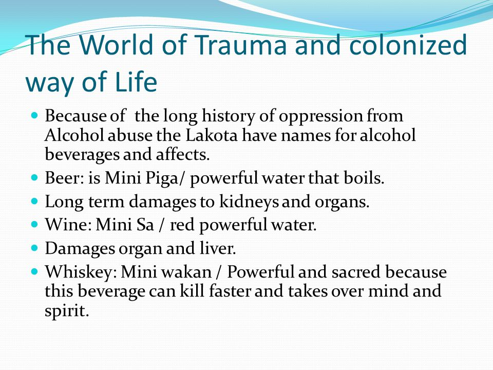 The World of Trauma and colonized way of Life Because of the long history of oppression from Alcohol abuse the Lakota have names for alcohol beverages and affects.