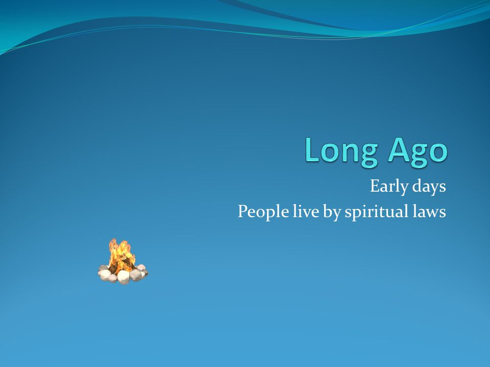 Early days People live by spiritual laws