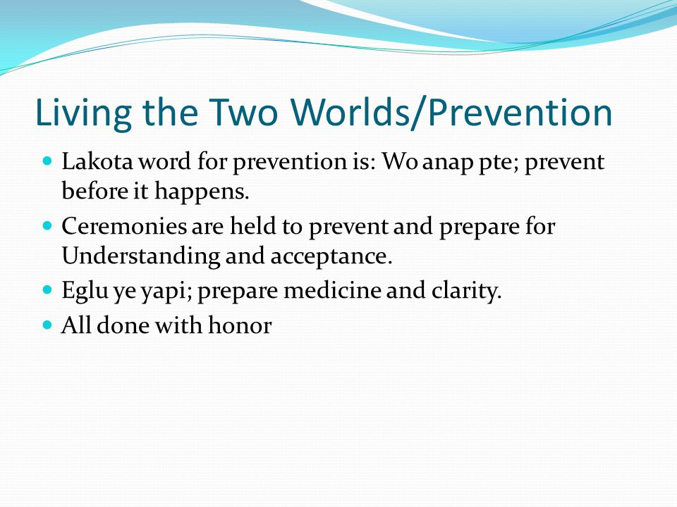 Living the Two Worlds/Prevention Lakota word for prevention is: Wo anap pte; prevent before it happens.
