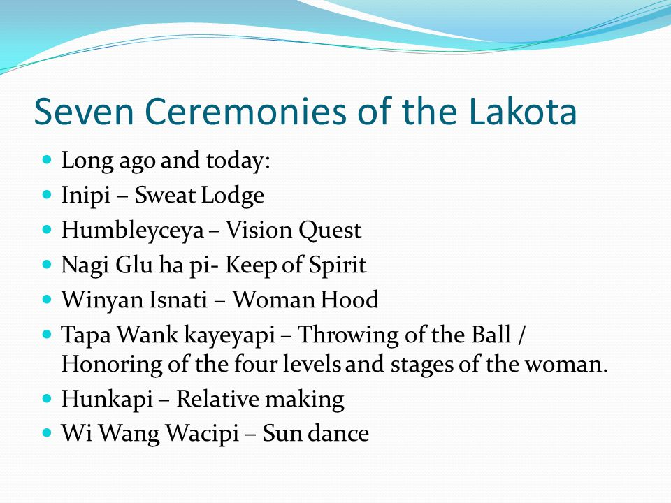 Seven Ceremonies of the Lakota Long ago and today: Inipi – Sweat Lodge Humbleyceya – Vision Quest Nagi Glu ha pi- Keep of Spirit Winyan Isnati – Woman Hood Tapa Wank kayeyapi – Throwing of the Ball / Honoring of the four levels and stages of the woman.