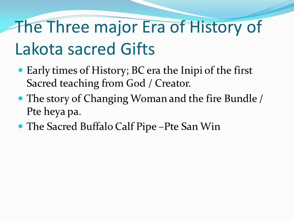 The Three major Era of History of Lakota sacred Gifts Early times of History; BC era the Inipi of the first Sacred teaching from God / Creator.