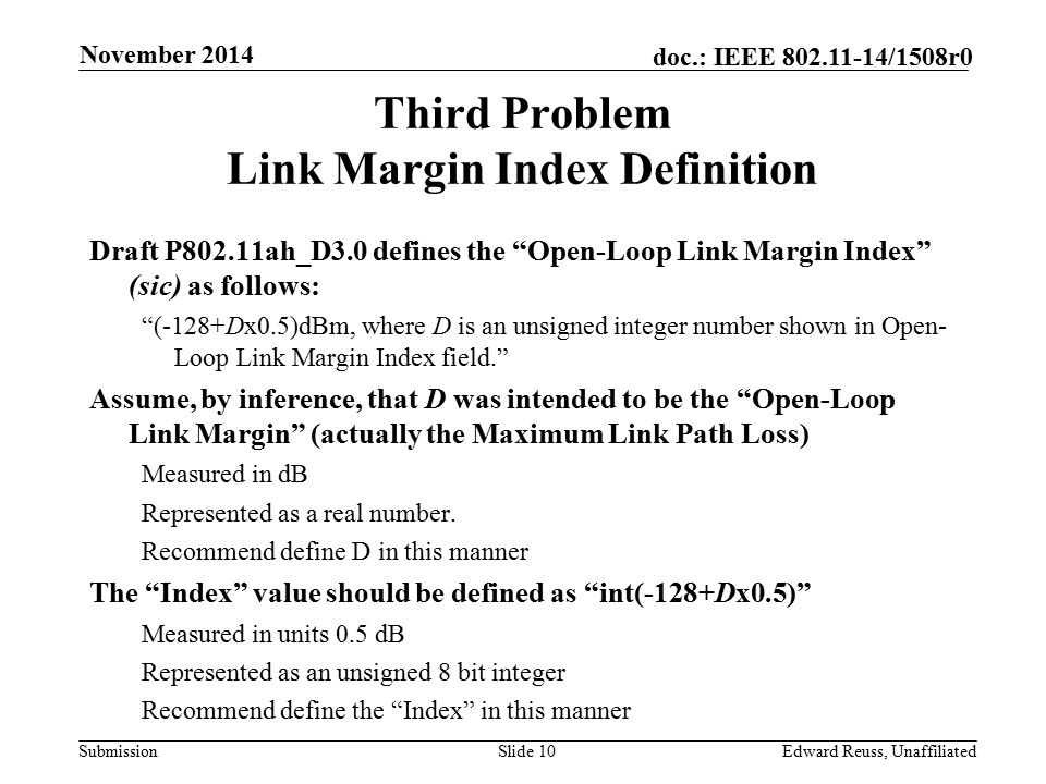 Submission doc.: IEEE 802.11-14/1508r0 Third Problem Link Margin Index Definition Draft P802.11ah_D3.0 defines the Open-Loop Link Margin Index (sic) as follows: (-128+Dx0.5)dBm, where D is an unsigned integer number shown in Open- Loop Link Margin Index field. Assume, by inference, that D was intended to be the Open-Loop Link Margin (actually the Maximum Link Path Loss) Measured in dB Represented as a real number.