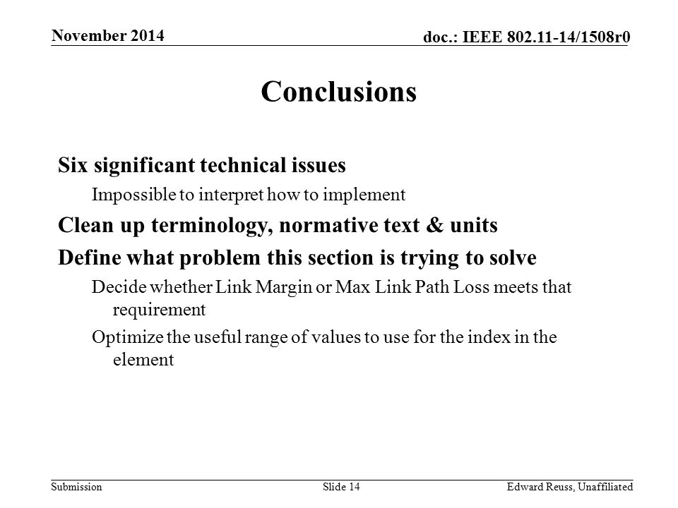 Submission doc.: IEEE 802.11-14/1508r0 Conclusions Six significant technical issues Impossible to interpret how to implement Clean up terminology, normative text & units Define what problem this section is trying to solve Decide whether Link Margin or Max Link Path Loss meets that requirement Optimize the useful range of values to use for the index in the element Slide 14Edward Reuss, Unaffiliated November 2014