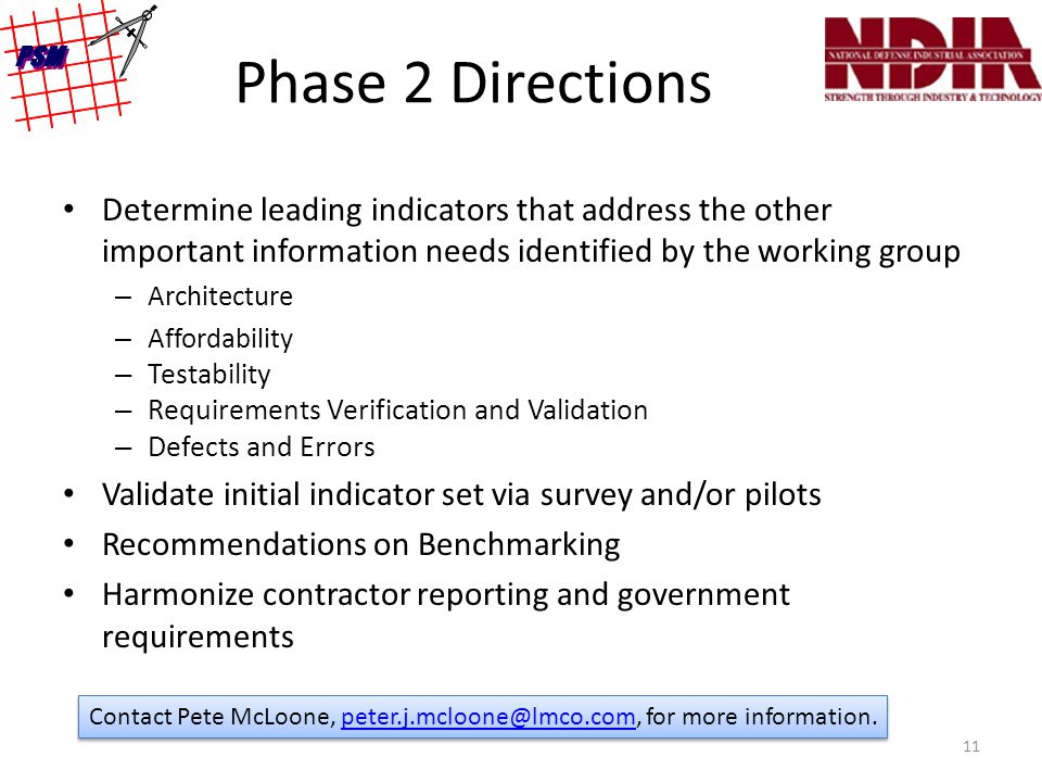 Phase 2 Directions Determine leading indicators that address the other important information needs identified by the working group – Architecture – Affordability – Testability – Requirements Verification and Validation – Defects and Errors Validate initial indicator set via survey and/or pilots Recommendations on Benchmarking Harmonize contractor reporting and government requirements 11 Contact Pete McLoone, peter.j.mcloone@lmco.com, for more information.peter.j.mcloone@lmco.com Contact Pete McLoone, peter.j.mcloone@lmco.com, for more information.peter.j.mcloone@lmco.com
