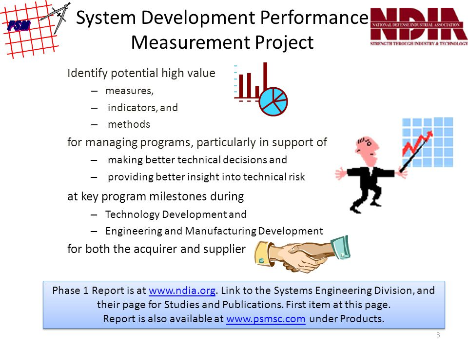System Development Performance Measurement Project Identify potential high value – measures, – indicators, and – methods for managing programs, particularly in support of – making better technical decisions and – providing better insight into technical risk at key program milestones during – Technology Development and – Engineering and Manufacturing Development for both the acquirer and supplier Phase 1 Report is at www.ndia.org.