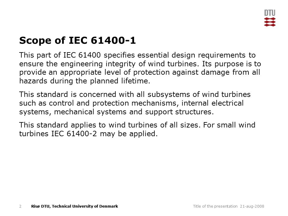 Risø DTU, Technical University of Denmark Scope of IEC 61400-1 This part of IEC 61400 specifies essential design requirements to ensure the engineering integrity of wind turbines.