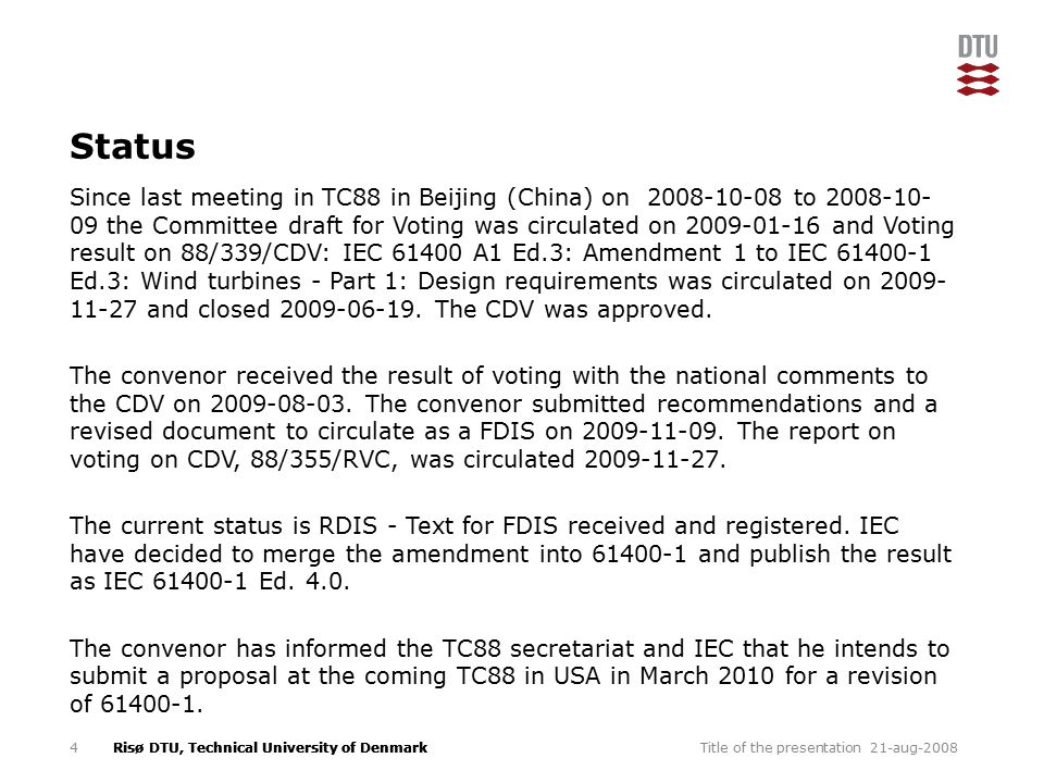Risø DTU, Technical University of Denmark Status Since last meeting in TC88 in Beijing (China) on 2008-10-08 to 2008-10- 09 the Committee draft for Voting was circulated on 2009-01-16 and Voting result on 88/339/CDV: IEC 61400 A1 Ed.3: Amendment 1 to IEC 61400-1 Ed.3: Wind turbines - Part 1: Design requirements was circulated on 2009- 11-27 and closed 2009-06-19.