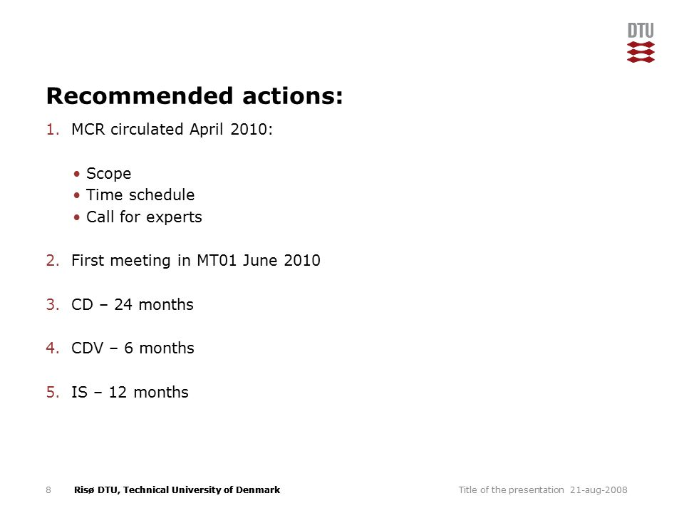 Risø DTU, Technical University of Denmark Recommended actions: 1.MCR circulated April 2010: Scope Time schedule Call for experts 2.First meeting in MT01 June 2010 3.CD – 24 months 4.CDV – 6 months 5.IS – 12 months 21-aug-2008Title of the presentation8