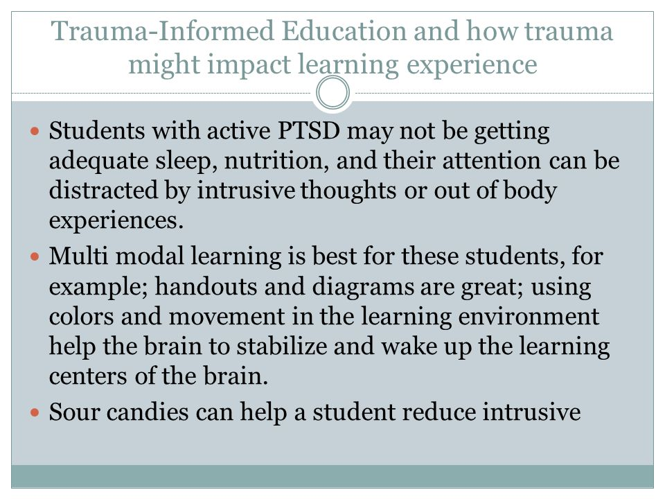 Trauma-Informed Education and how trauma might impact learning experience Students with active PTSD may not be getting adequate sleep, nutrition, and their attention can be distracted by intrusive thoughts or out of body experiences.