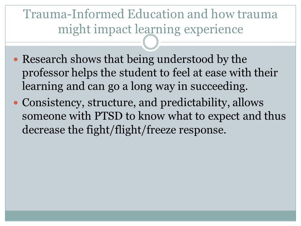 Trauma-Informed Education and how trauma might impact learning experience Research shows that being understood by the professor helps the student to feel at ease with their learning and can go a long way in succeeding.