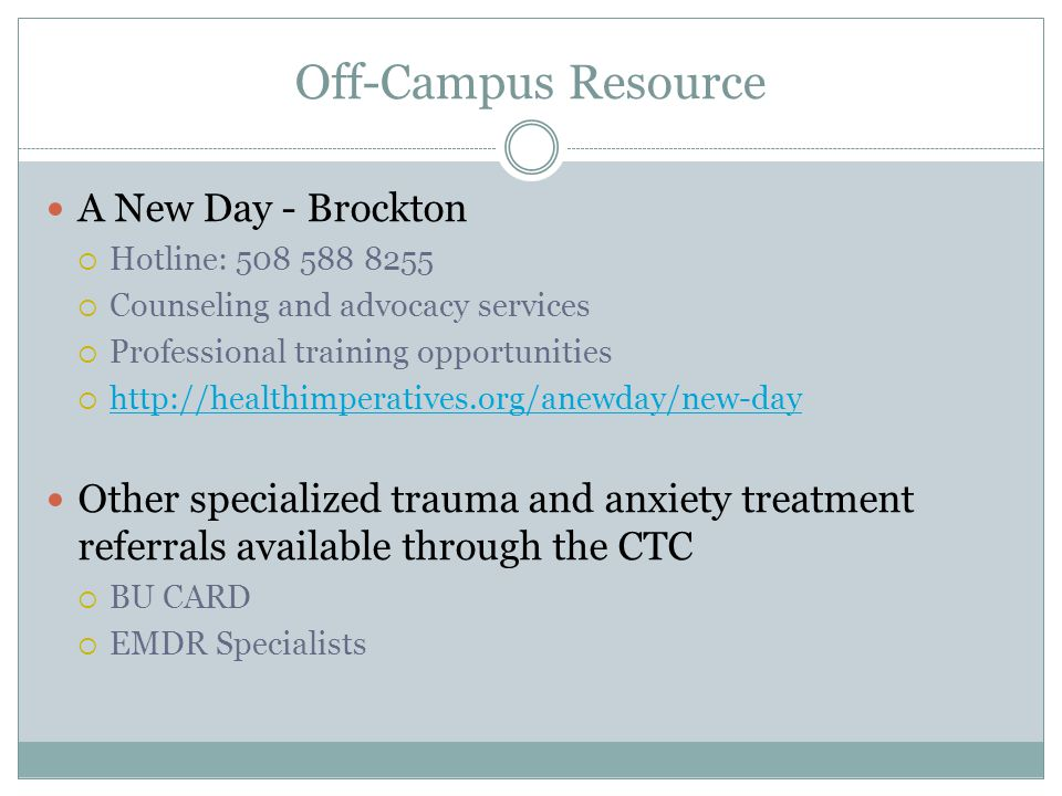 Off-Campus Resource A New Day - Brockton  Hotline: 508 588 8255  Counseling and advocacy services  Professional training opportunities  http://healthimperatives.org/anewday/new-day http://healthimperatives.org/anewday/new-day Other specialized trauma and anxiety treatment referrals available through the CTC  BU CARD  EMDR Specialists