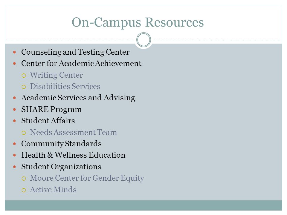 On-Campus Resources Counseling and Testing Center Center for Academic Achievement  Writing Center  Disabilities Services Academic Services and Advising SHARE Program Student Affairs  Needs Assessment Team Community Standards Health & Wellness Education Student Organizations  Moore Center for Gender Equity  Active Minds