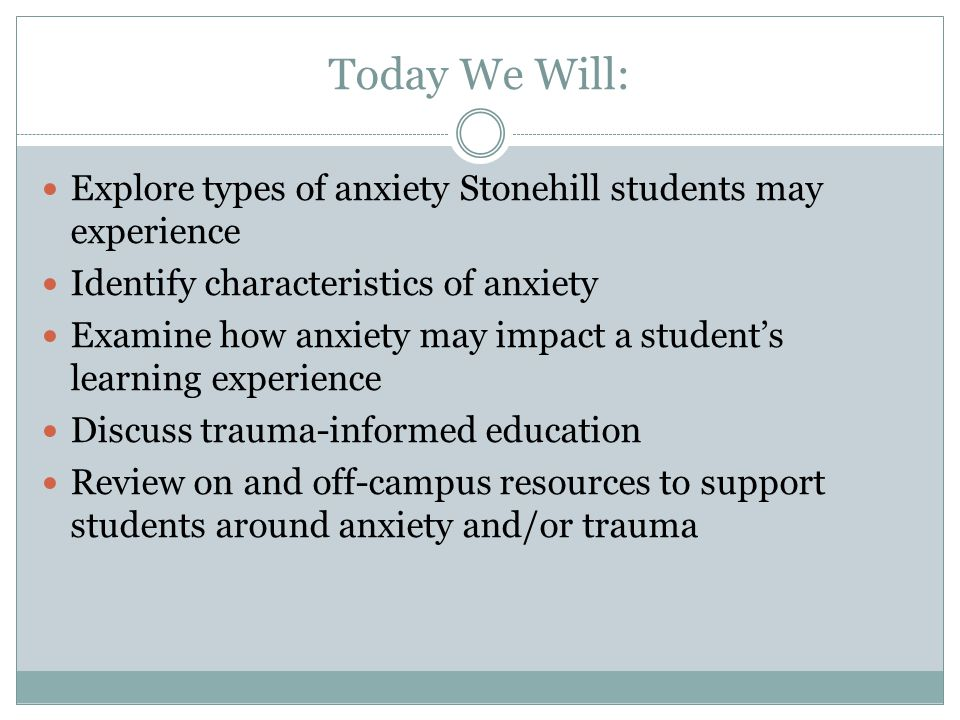 Today We Will: Explore types of anxiety Stonehill students may experience Identify characteristics of anxiety Examine how anxiety may impact a student's learning experience Discuss trauma-informed education Review on and off-campus resources to support students around anxiety and/or trauma