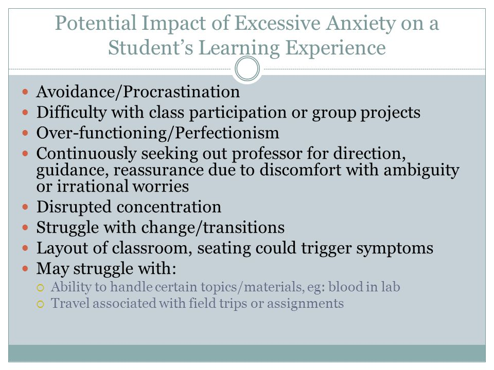 Potential Impact of Excessive Anxiety on a Student's Learning Experience Avoidance/Procrastination Difficulty with class participation or group projects Over-functioning/Perfectionism Continuously seeking out professor for direction, guidance, reassurance due to discomfort with ambiguity or irrational worries Disrupted concentration Struggle with change/transitions Layout of classroom, seating could trigger symptoms May struggle with:  Ability to handle certain topics/materials, eg: blood in lab  Travel associated with field trips or assignments