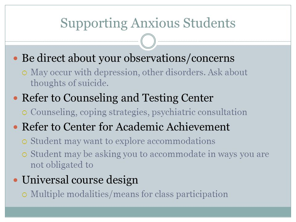 Supporting Anxious Students Be direct about your observations/concerns  May occur with depression, other disorders.