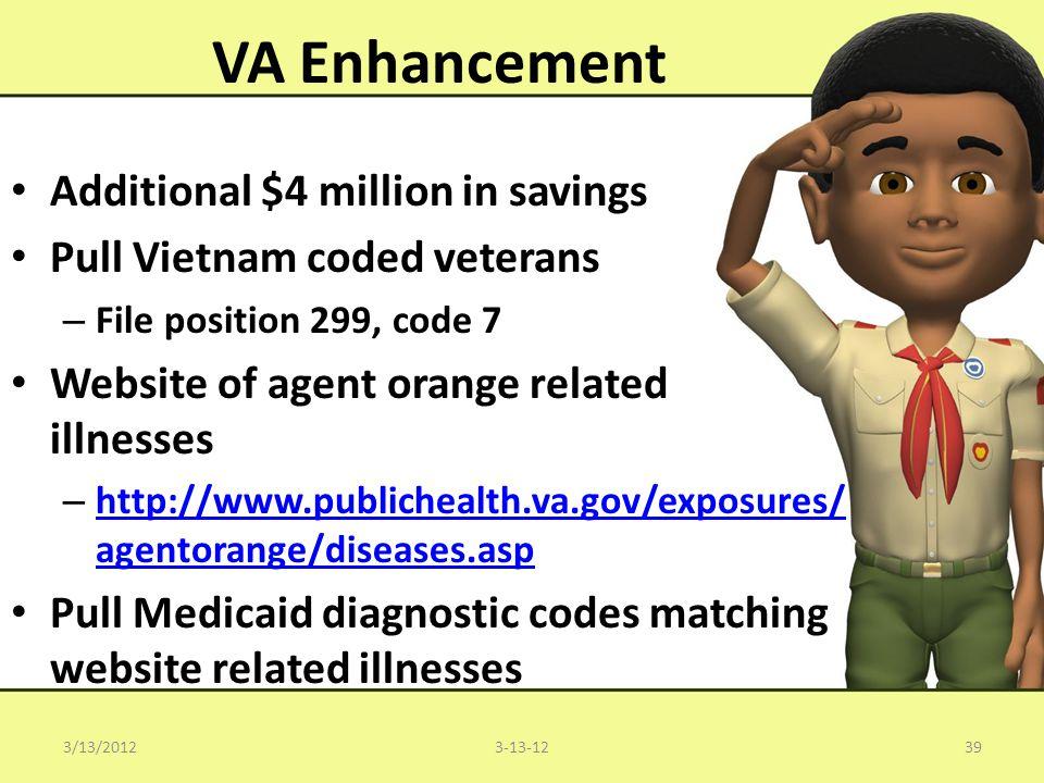 VA Enhancement Additional $4 million in savings Pull Vietnam coded veterans – File position 299, code 7 Website of agent orange related illnesses – http://www.publichealth.va.gov/exposures/ agentorange/diseases.asp http://www.publichealth.va.gov/exposures/ agentorange/diseases.asp Pull Medicaid diagnostic codes matching website related illnesses 393-13-123/13/2012