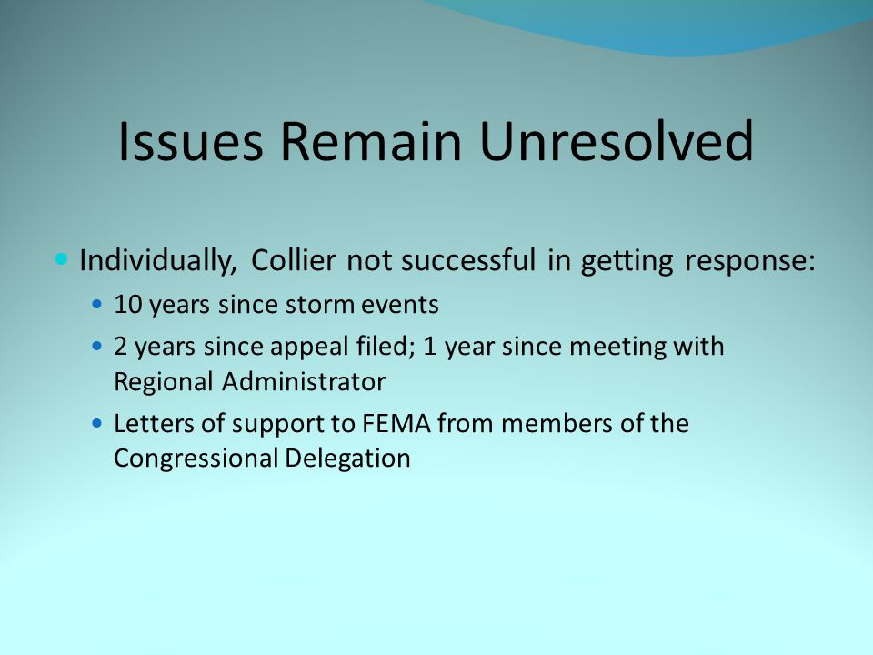 Issues Remain Unresolved Individually, Collier not successful in getting response: 10 years since storm events 2 years since appeal filed; 1 year since meeting with Regional Administrator Letters of support to FEMA from members of the Congressional Delegation