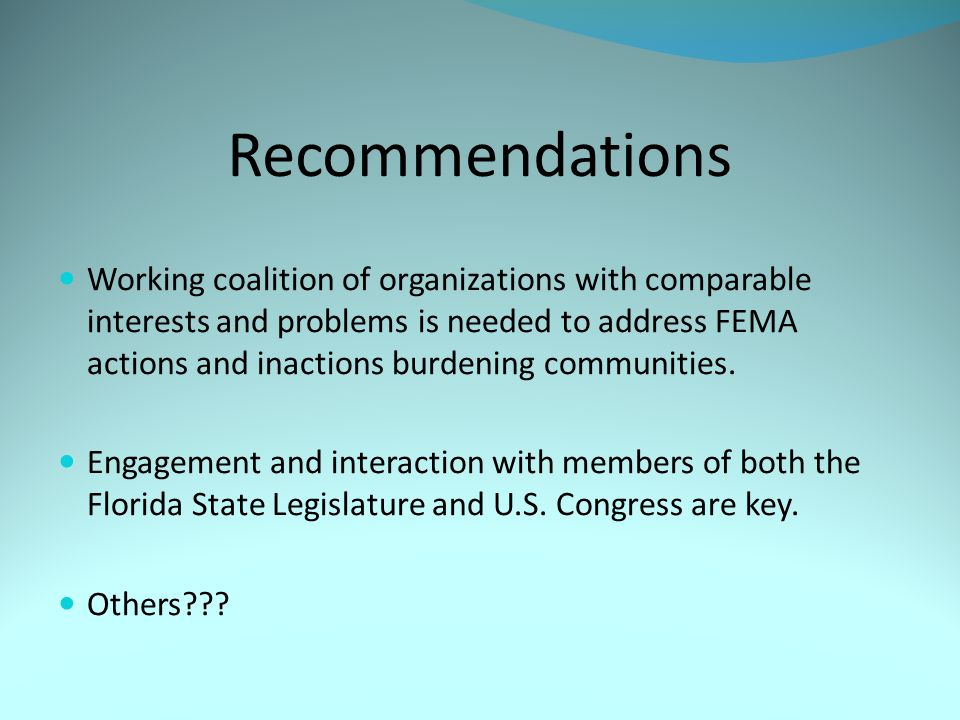 Recommendations Working coalition of organizations with comparable interests and problems is needed to address FEMA actions and inactions burdening communities.