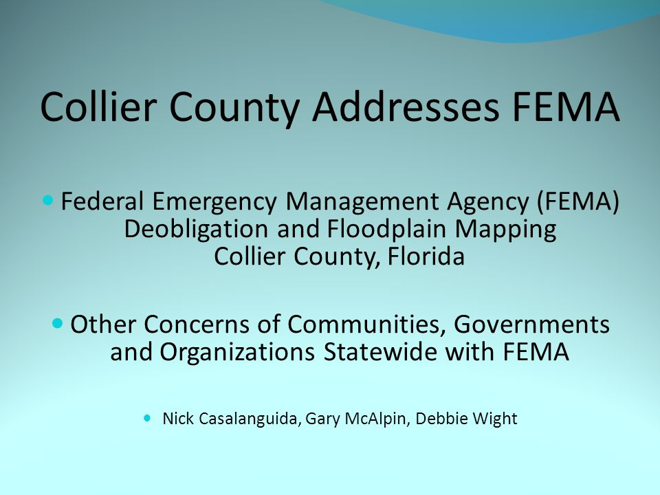 Collier County Addresses FEMA Federal Emergency Management Agency (FEMA) Deobligation and Floodplain Mapping Collier County, Florida Other Concerns of Communities, Governments and Organizations Statewide with FEMA Nick Casalanguida, Gary McAlpin, Debbie Wight