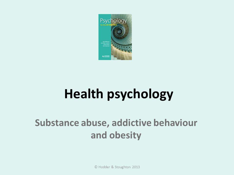 Health psychology Substance abuse, addictive behaviour and obesity © Hodder & Stoughton 2013